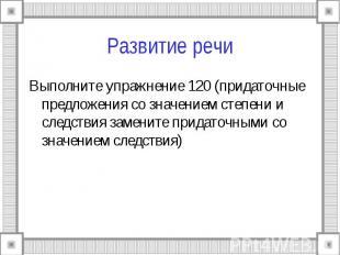 Развитие речи Выполните упражнение 120 (придаточные предложения со значением сте