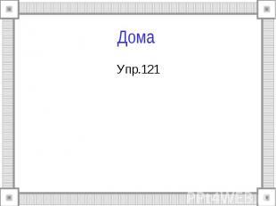 Дома Упр.121