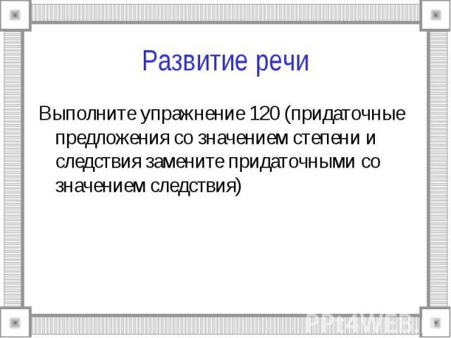 Развитие речи Выполните упражнение 120 (придаточные предложения со значением степени и следствия замените придаточными со значением следствия)