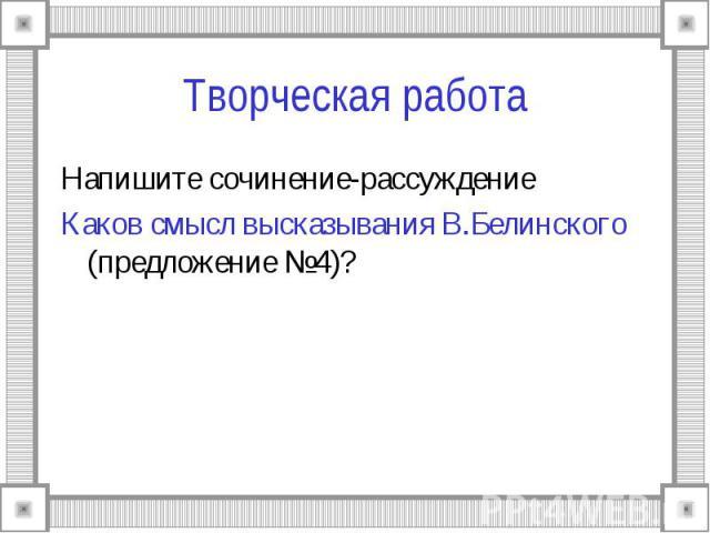 Творческая раб ота Напишите сочинение-рассуждениеКаков смысл высказывания В.Белинского (предложение №4)?