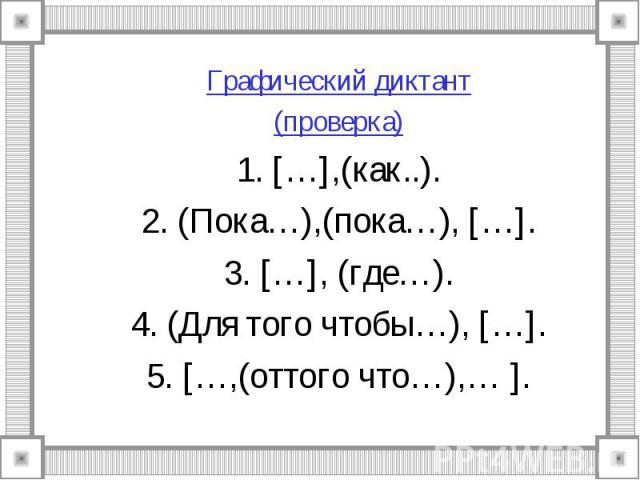 Графический диктант(проверка)1. […],(как..).2. (Пока…),(пока…), […].3. […], (где…).4. (Для того чтобы…), […].5. […,(оттого что…),… ].
