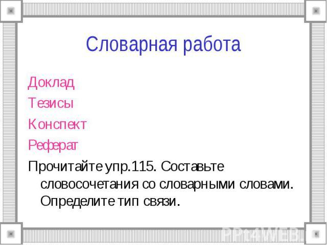 Словарная работа ДокладТезисыКонспектРефератПрочитайте упр.115. Составьте словосочетания со словарными словами. Определите тип связи.