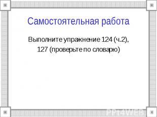 Самостоятельная работа Выполните упражнение 124 (ч.2),127 (проверьте по словарю)