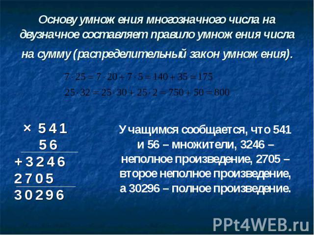 Основу умножения многозначного числа на двузначное составляет правило умножения числа на сумму (распределительный закон умножения). Учащимся сообщается, что 541 и 56 – множители, 3246 – неполное произведение, 2705 – второе неполное произведение, а 3…