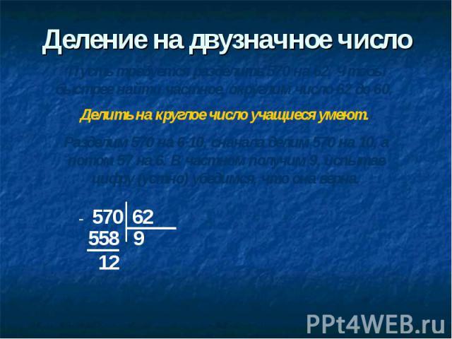 Деление на двузначное число Пусть требуется разделить 570 на 62. Чтобы быстрее найти частное, округлим число 62 до 60. Делить на круглое число учащиеся умеют. Разделим 570 на 6·10, сначала делим 570 на 10, а потом 57 на 6. В частном получим 9, испыт…
