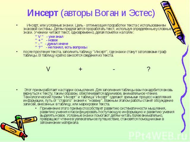 Инсерт (авторы Воган и Эстес)  Инсерт, или условные значки. Цель - оптимизация проработки текста с использованием знаковой системы. Детям предлагается проработать текст, используя определённые условные знаки. Ученики читают текст, одновременно, д…