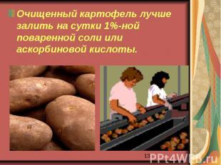 Очищенный картофель лучше залить на сутки 1%-ной поваренной соли или аскорбиново