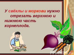 У свёклы и моркови нужно отрезать верхнюю и нижнюю часть корнеплода.