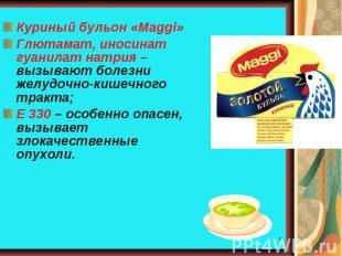 Куриный бульон «Мaggi»Глютамат, иносинат гуанилат натрия – вызывают болезни желу