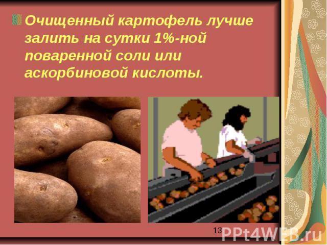 Очищенный картофель лучше залить на сутки 1%-ной поваренной соли или аскорбиновой кислоты.