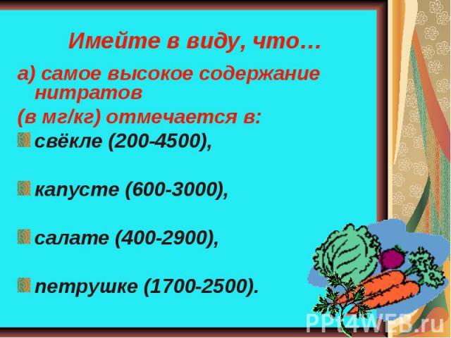 Имейте в виду, что… а) самое высокое содержание нитратов (в мг/кг) отмечается в:свёкле (200-4500),капусте (600-3000),салате (400-2900),петрушке (1700-2500).