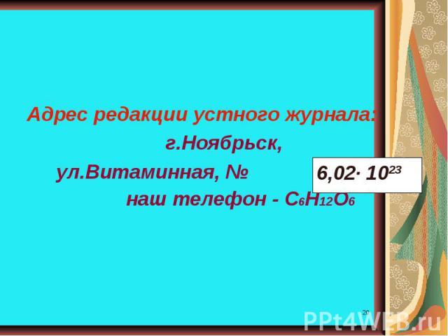 Адрес редакции устного журнала: г.Ноябрьск, ул.Витаминная, № наш телефон - С6Н12О6