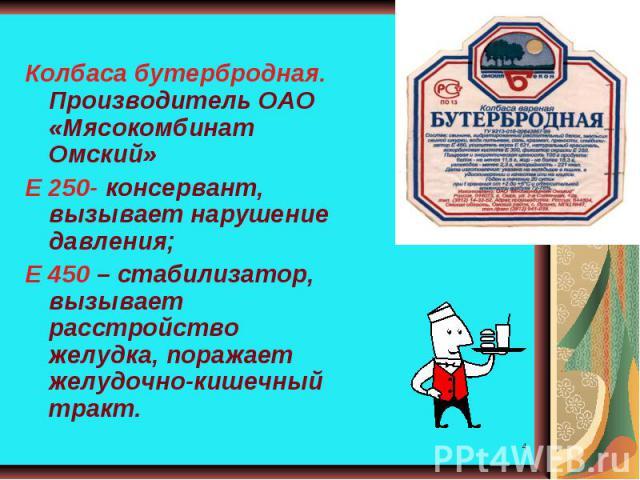 Колбаса бутербродная. Производитель ОАО «Мясокомбинат Омский»Е 250- консервант, вызывает нарушение давления;Е 450 – стабилизатор, вызывает расстройство желудка, поражает желудочно-кишечный тракт.