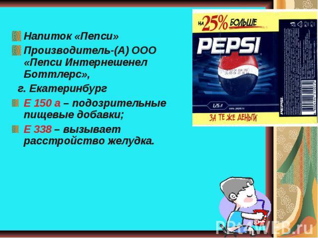 Напиток «Пепси»Производитель-(А) ООО «Пепси Интернешенел Боттлерс», г. ЕкатеринбургЕ 150 а – подозрительные пищевые добавки;Е 338 – вызывает расстройство желудка.