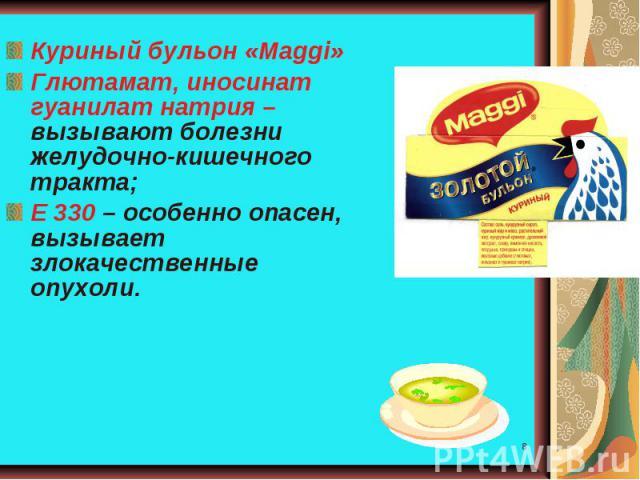 Куриный бульон «Мaggi»Глютамат, иносинат гуанилат натрия – вызывают болезни желудочно-кишечного тракта;Е 330 – особенно опасен, вызывает злокачественные опухоли.