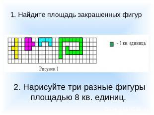1. Найдите площадь закрашенных фигур 2. Нарисуйте три разные фигуры площадью 8 к