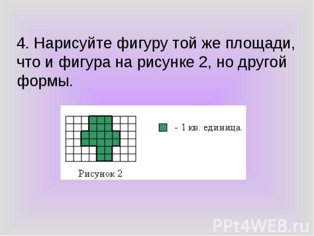 4. Нарисуйте фигуру той же площади, что и фигура на рисунке 2, но другой формы.
