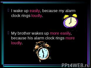 I wake up easily, because my alarm clock rings loudly.My brother wakes up more e