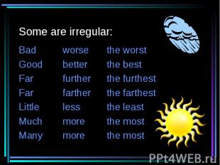 Some are irregular: Badworsethe worstGoodbetterthe bestFarfurtherthe furthestFar