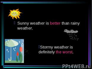 Sunny weather is better than rainy weather. Stormy weather is definitely the wor