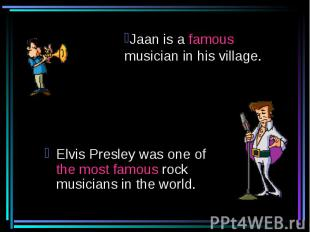 Jaan is a famous musician in his village. Elvis Presley was one of the most famo