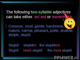 The following two-syllable adjectives can take either -er/-est or more/most: Com