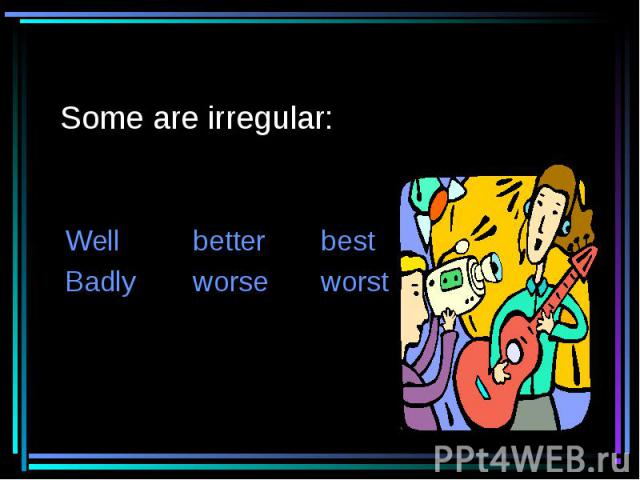Some are irregular: WellbetterbestBadlyworseworst