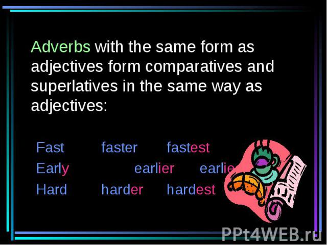 Adverbs with the same form as adjectives form comparatives and superlatives in the same way as adjectives: FastfasterfastestEarlyearlierearliestHardharderhardest