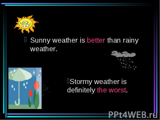 Sunny weather is better than rainy weather. Stormy weather is definitely the worst.