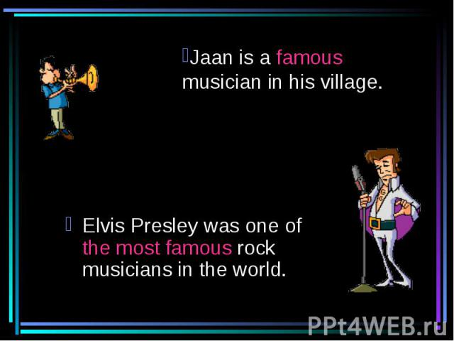 Jaan is a famous musician in his village. Elvis Presley was one of the most famous rock musicians in the world.