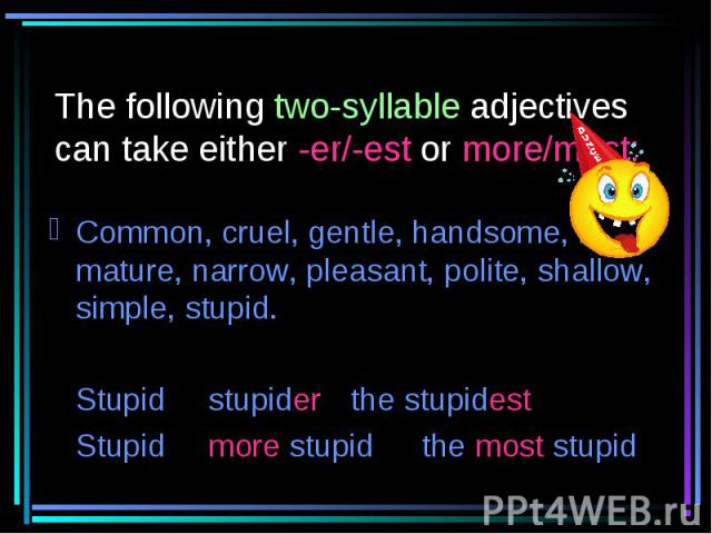 The following two-syllable adjectives can take either -er/-est or more/most: Common, cruel, gentle, handsome, likely, mature, narrow, pleasant, polite, shallow, simple, stupid.Stupid stupider the stupidestStupid more stupid the most stupid