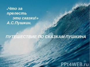 «Что за прелесть эти сказки!»А.С.Пушкин.ПУТЕШЕСТВИЕ ПО СКАЗКАМ ПУШКИНА