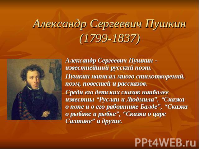 """Александр Сергеевич Пушкин(1799-1837) Александр Сергеевич Пушкин - известнейший русский поэт.Пушкин написал много стихотворений, поэм, повестей и рассказов.Среди его детских сказок наиболее известны """"Руслан и Людмила"""", """"Сказка о попе и о его работни…"""
