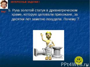 ИНТЕРЕСНЫЕ ЗАДАЧКИ ! 5. Рука золотой статуи в древнегреческом храме, которую цел
