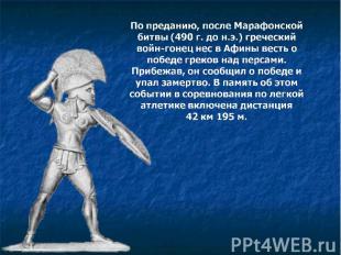 По преданию, после Марафонской битвы (490 г. до н.э.) греческий войн-гонец нес в