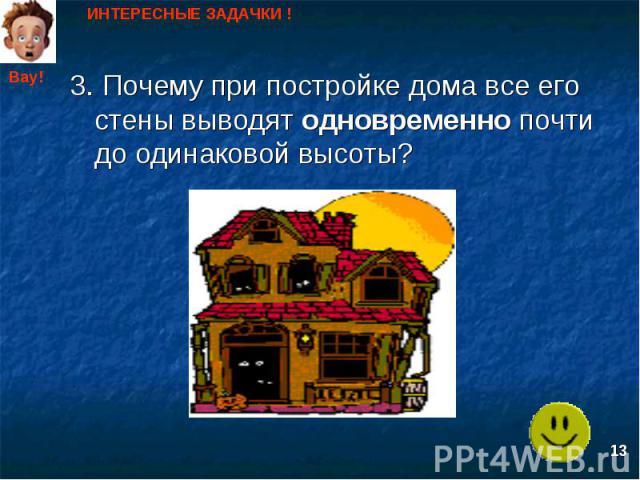 ИНТЕРЕСНЫЕ ЗАДАЧКИ ! 3. Почему при постройке дома все его стены выводят одновременно почти до одинаковой высоты?