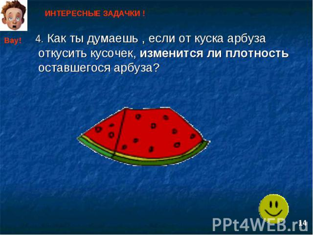ИНТЕРЕСНЫЕ ЗАДАЧКИ ! 4. Как ты думаешь , если от куска арбуза откусить кусочек, изменится ли плотность оставшегося арбуза?