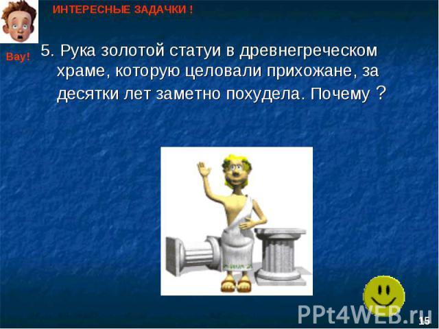 ИНТЕРЕСНЫЕ ЗАДАЧКИ ! 5. Рука золотой статуи в древнегреческом храме, которую целовали прихожане, за десятки лет заметно похудела. Почему ?