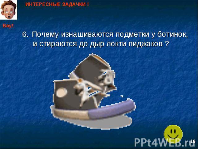 ИНТЕРЕСНЫЕ ЗАДАЧКИ ! Почему изнашиваются подметки у ботинок, и стираются до дыр локти пиджаков ?
