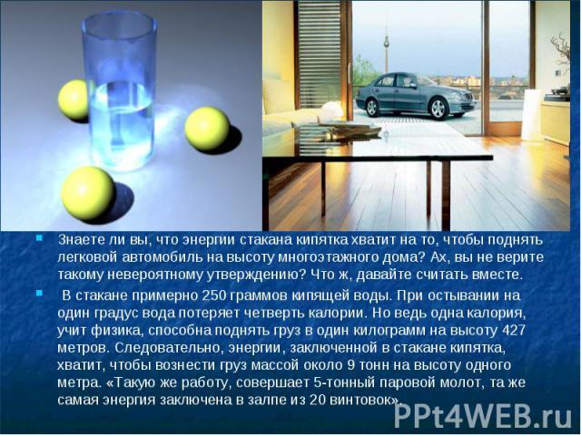 Знаете ли вы, что энергии стакана кипятка хватит на то, чтобы поднять легковой автомобиль на высоту многоэтажного дома? Ах, вы не верите такому невероятному утверждению? Что ж, давайте считать вместе. В стакане примерно 250 граммов кипящей воды. При…