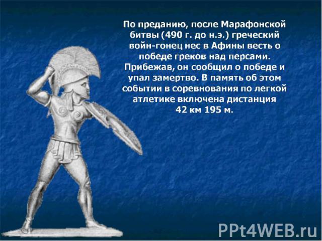 По преданию, после Марафонской битвы (490 г. до н.э.) греческий войн-гонец нес в Афины весть о победе греков над персами. Прибежав, он сообщил о победе и упал замертво. В память об этом событии в соревнования по легкой атлетике включена дистанция 42…