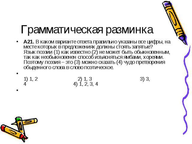 Грамматическая разминка A21.В каком варианте ответа правильно указаны все цифры, на месте которых в предложениях должны стоять запятые?Язык поэзии (1) как известно (2) не может быть обыкновенным, так как необыкновенен способ изъясняться ямбами, хор…