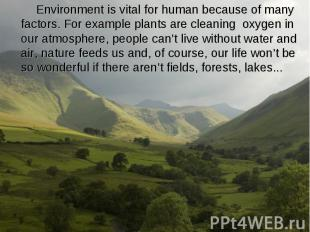 Environment is vital for human because of many factors. For example plants are c