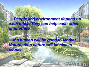 People and environment depend on each other. They can help each other or interfe