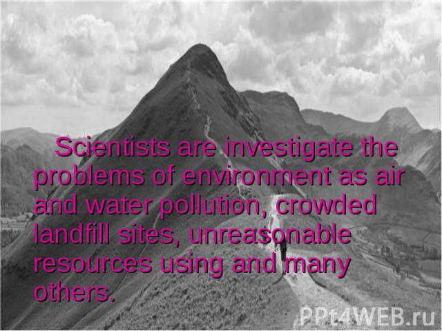 Scientists are investigate the problems of environment as air and water pollution, crowded landfill sites, unreasonable resources using and many others.