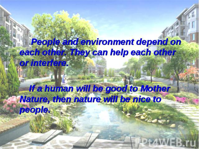 People and environment depend on each other. They can help each other or interfere. If a human will be good to Mother Nature, then nature will be nice to people.