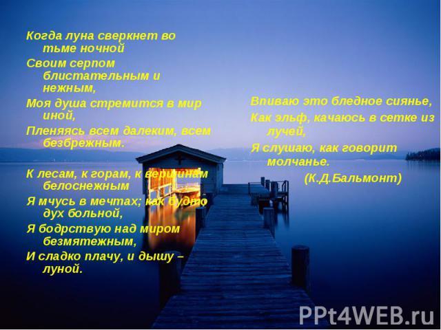 Когда луна сверкнет во тьме ночнойСвоим серпом блистательным и нежным,Моя душа стремится в мир иной, Пленяясь всем далеким, всем безбрежным.К лесам, к горам, к вершинам белоснежнымЯ мчусь в мечтах; как будто дух больной, Я бодрствую над миром безмят…