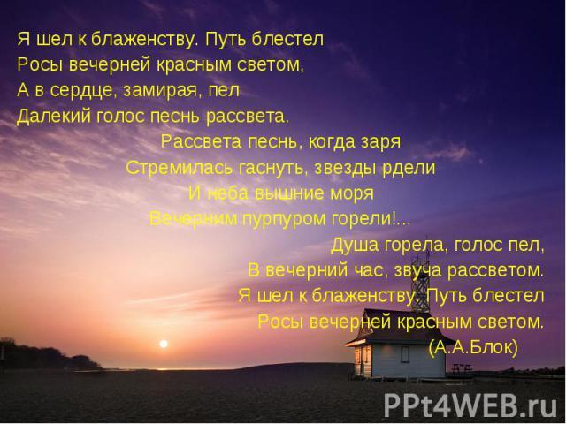 Я шел к блаженству. Путь блестелРосы вечерней красным светом,А в сердце, замирая, пелДалекий голос песнь рассвета.Рассвета песнь, когда заряСтремилась гаснуть, звезды рделиИ неба вышние моряВечерним пурпуром горели!...Душа горела, голос пел,В вечерн…