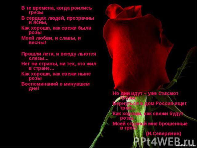 В те времена, когда роились грезыВ сердцах людей, прозрачны и ясны,Как хороши, как свежи были розыМоей любви, и славы, и весны!Прошли лета, и всюду льются слезы…Нет ни страны, ни тех, кто жил в стране…Как хороши, как свежи ныне розыВоспоминаний о ми…