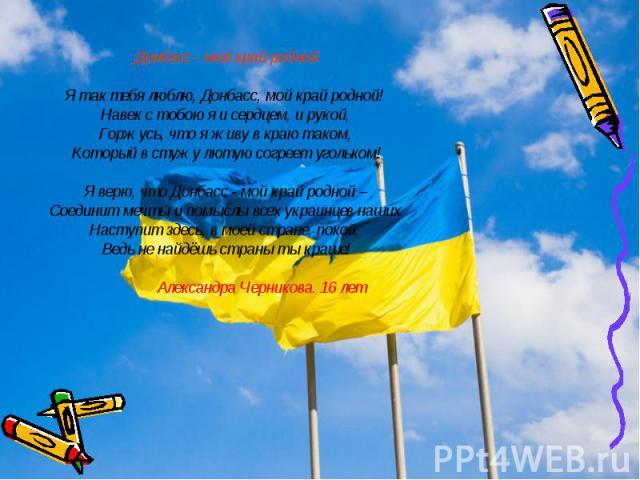 Донбасс - мой край роднойЯ так тебя люблю, Донбасс, мой край родной! Навек с тобою я и сердцем, и рукой, Горжусь, что я живу в краю таком, Который в стужу лютую согреет угольком!Я верю, что Донбасс - мой край родной – Соединит мечты и помыслы всех у…